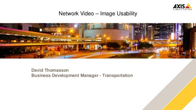 www.axis.com Network Video – Image Usability David Thomasson Business Development Manager - Transportation