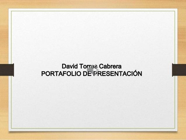 David Torres Cabrera PORTAFOLIO DE PRESENTACIÓN