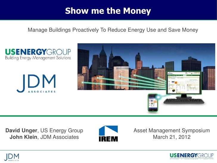 Show me the Money        Manage Buildings Proactively To Reduce Energy Use and Save MoneyDavid Unger, US Energy Group     ...