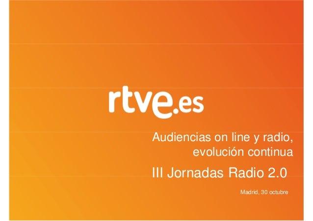 Audiencias on line y radio,       evolución continuaIII Jornadas Radio 2.0                Madrid, 30 octubre