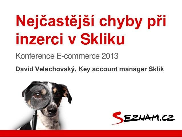 David Velechovský, Key account manager SklikNejčastější chyby přiinzerci v SklikuKonference E-commerce 2013