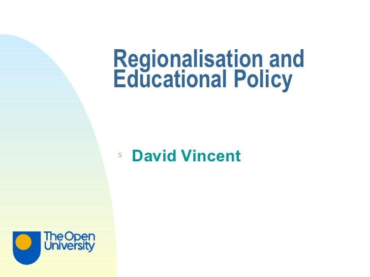 Regionalisation and Educational Policy <ul><li>David Vincent </li></ul>