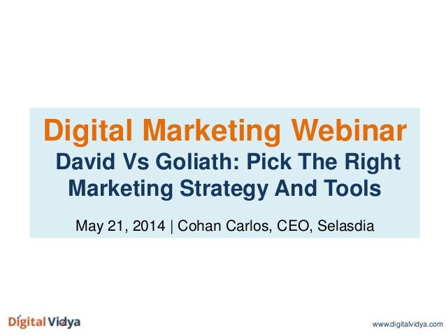 Digital Marketing Webinar David Vs Goliath: Pick The Right Marketing Strategy And Tools May 21, 2014 | Cohan Carlos, CEO, ...