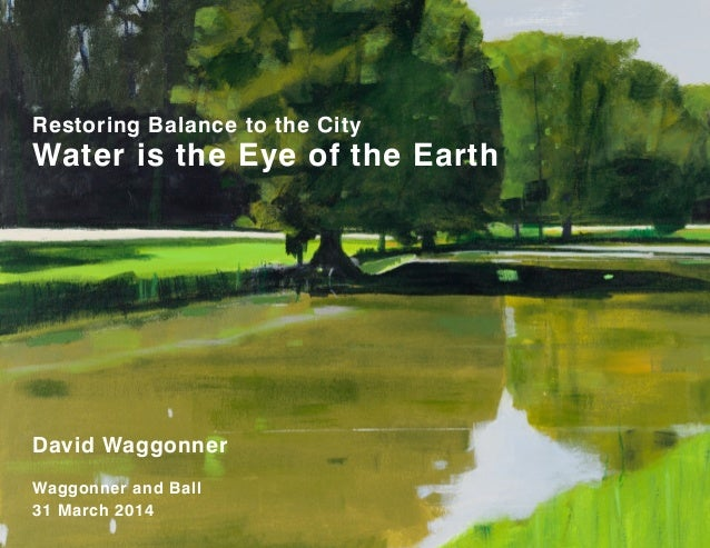 LIVING WATER, BUOYANT LAND David Waggonner Waggonner and Ball 31 March 2014 Restoring Balance to the City Water is the Eye...