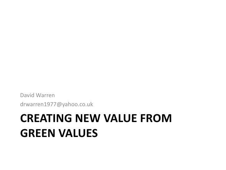 David Warren drwarren1977@yahoo.co.uk  CREATING NEW VALUE FROM GREEN VALUES