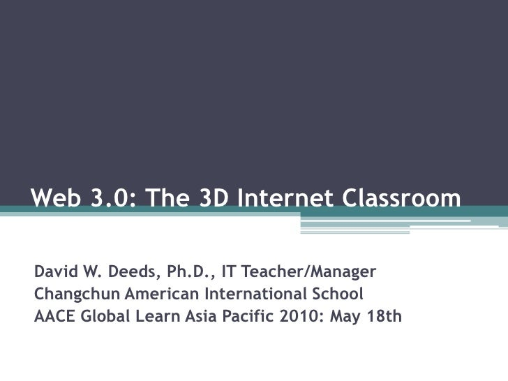 Web 3.0: The 3D Internet Classroom<br />David W. Deeds, Ph.D., IT Teacher/Manager<br />Changchun American International Sc...
