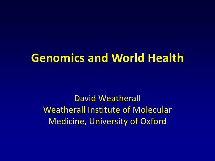 Genomics and World Health        David Weatherall Weatherall Institute of Molecular  Medicine, University of Oxford