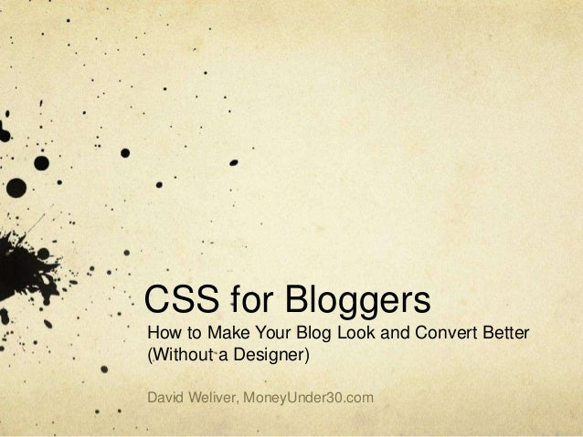 CSS for Bloggers How to Make Your Blog Look and Convert Better (Without a Designer) David Weliver, MoneyUnder30.com