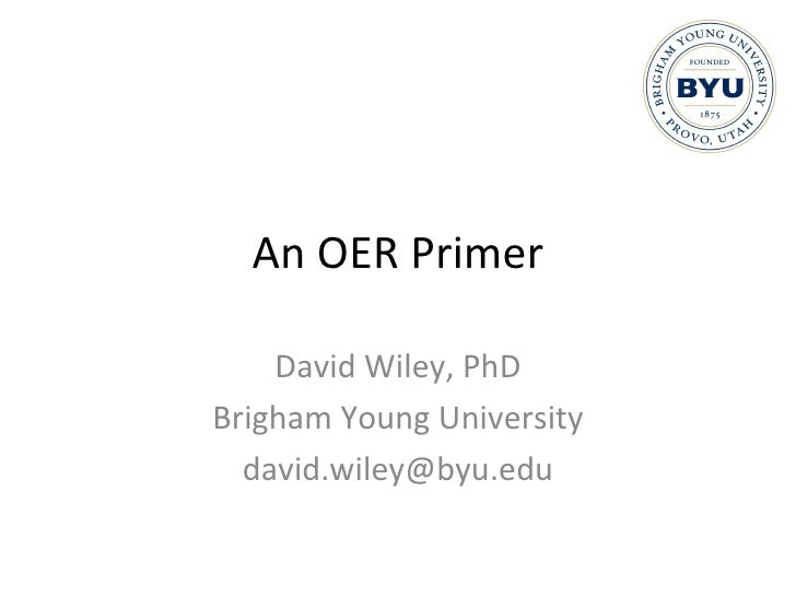 An OER Primer David Wiley, PhD Brigham Young University [email_address]