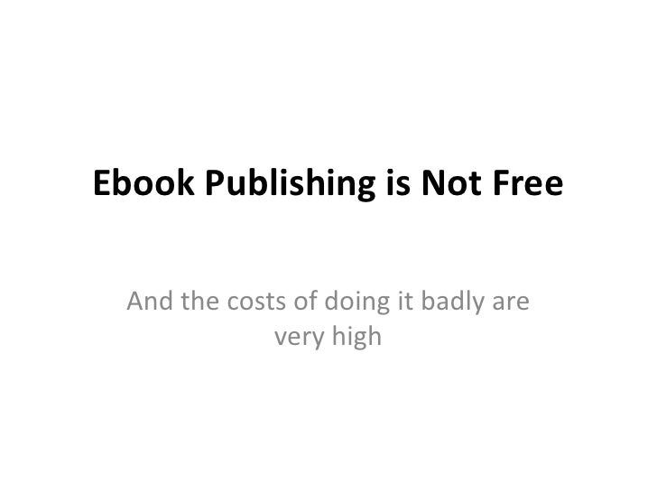 Ebook Publishing is Not Free<br />And the costs of doing it badly are very high<br />