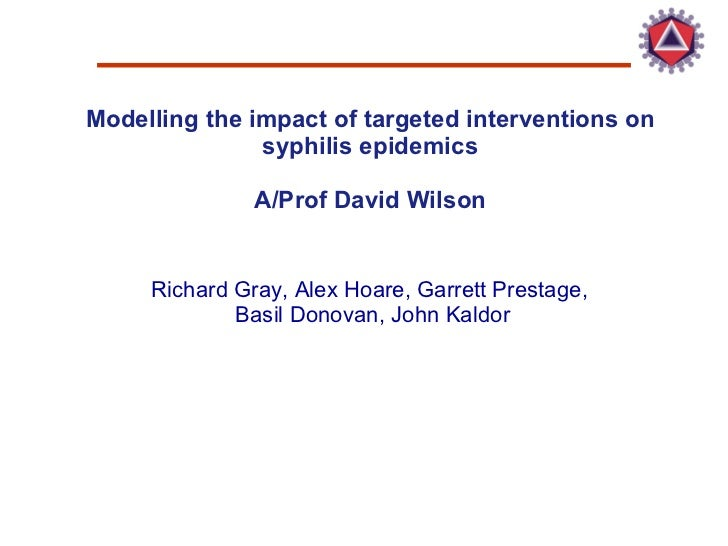 Modelling the impact of targeted interventions on syphilis epidemics A/Prof David Wilson Richard Gray, Alex Hoare, Garrett...