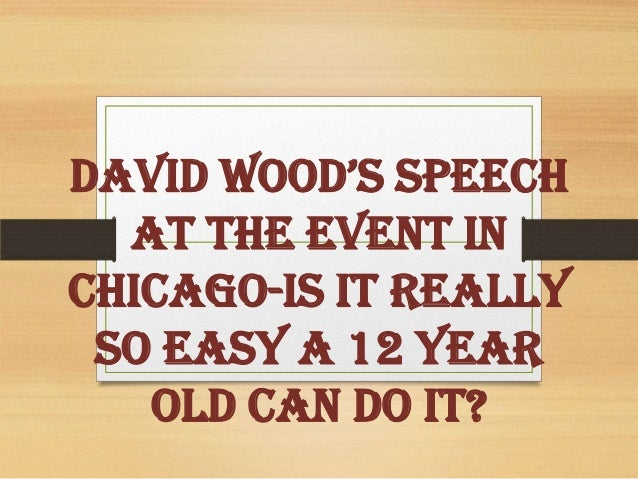 David Wood's Speech At The Event In Chicago-Is It Really So Easy a 12 Year Old Can Do It?