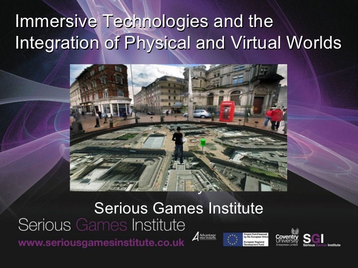 Immersive Technologies and theIntegration of Physical and Virtual Worlds           David Wortley FRSA          Serious Gam...