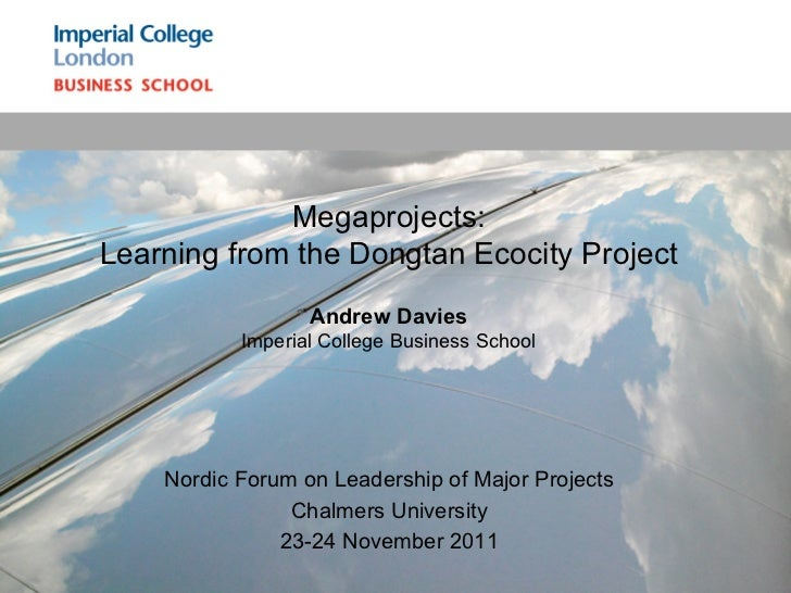 Megaprojects:Learning from the Dongtan Ecocity Project                  Andrew Davies           Imperial College Business ...