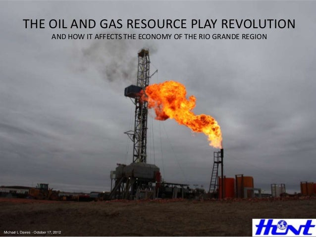THE OIL AND GAS RESOURCE PLAY REVOLUTION                             AND HOW IT AFFECTS THE ECONOMY OF THE RIO GRANDE REGI...