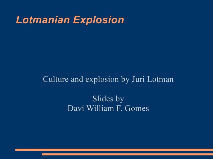 Lotmanian Explosion Culture and explosion by Juri Lotman Slides by Davi William F. Gomes