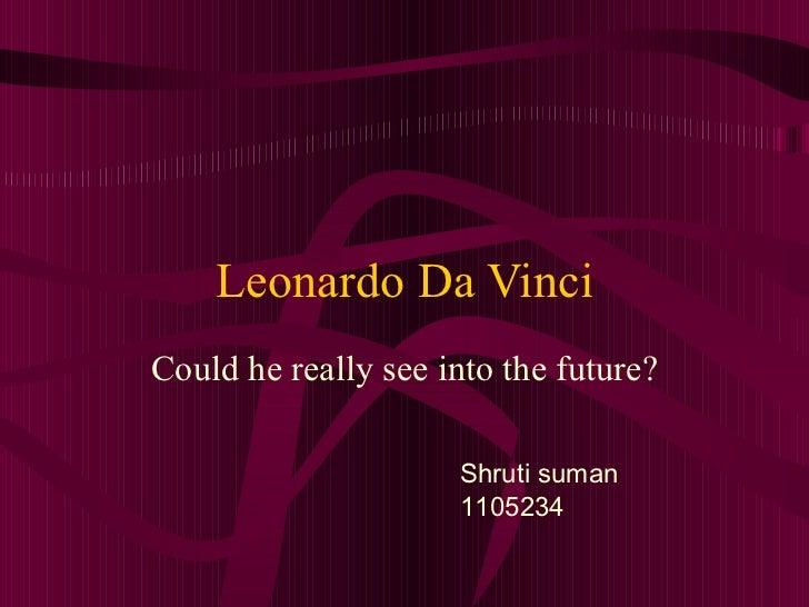 Leonardo Da Vinci Could he really see into the future? Shruti suman 1105234