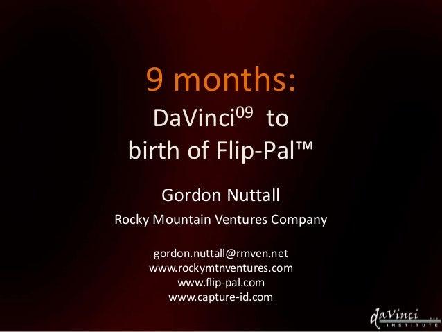 9 months: DaVinci09 to birth of Flip-Pal™ Gordon Nuttall Rocky Mountain Ventures Company gordon.nuttall@rmven.net www.rock...