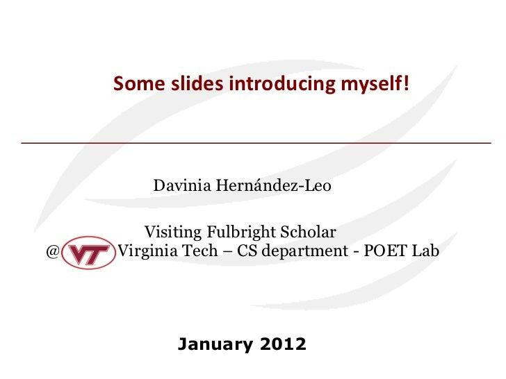 Some slides introducing myself! Davinia Hernández-Leo Visiting Fulbright Scholar  @  Virginia Tech – CS department - POET ...