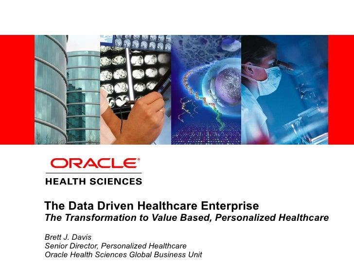 The Data Driven Healthcare Enterprise The Transformation to Value Based, Personalized Healthcare Brett J. Davis Senior Dir...