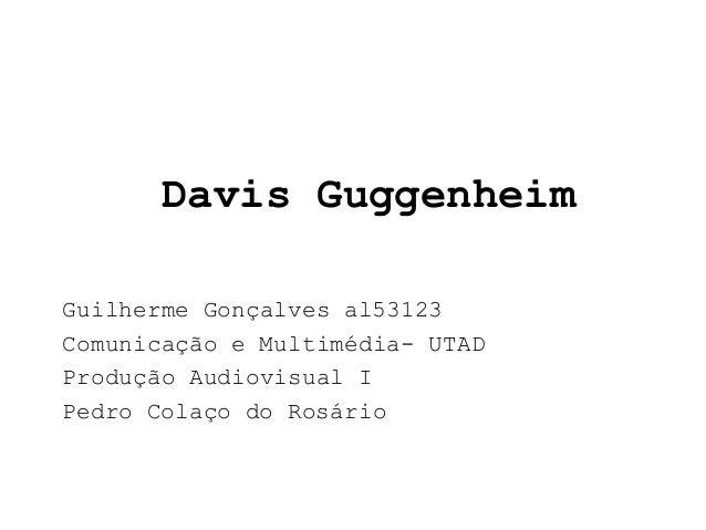 Davis GuggenheimGuilherme Gonçalves al53123Comunicação e Multimédia- UTADProdução Audiovisual IPedro Colaço do Rosário