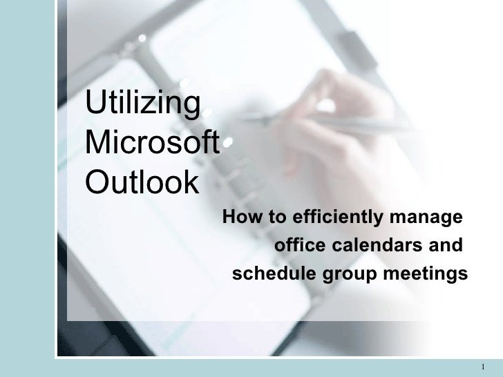 Utilizing  Microsoft  Outlook How to efficiently manage  office calendars and  schedule group meetings