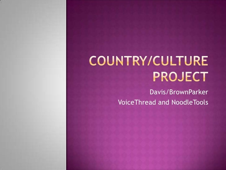 Country/Culture Project<br />Davis/BrownParker<br />VoiceThread and NoodleTools<br />
