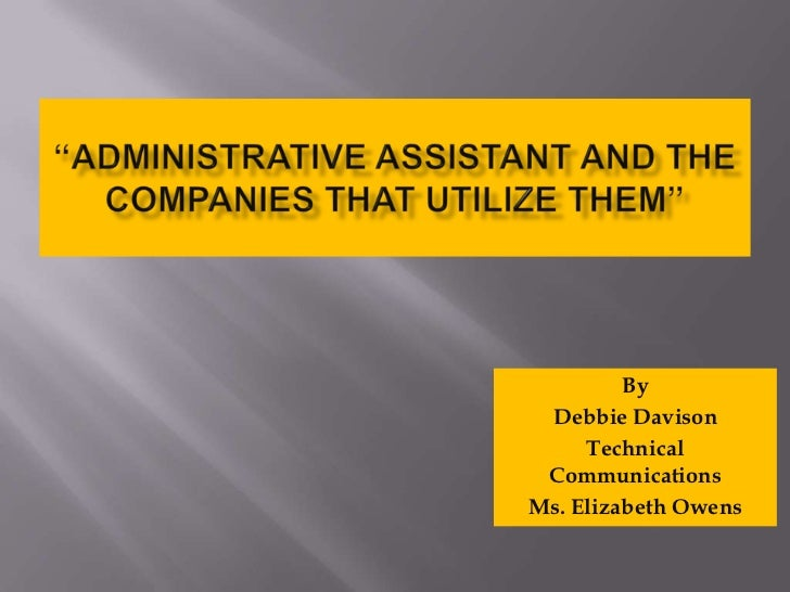 """ADMINISTRATIVE ASSISTANT AND THE Companies that Utilize Them""<br />By<br />Debbie Davison<br />Technical Communications<b..."