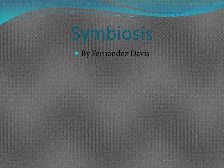 Symbiosis<br />By Fernandez Davis<br />