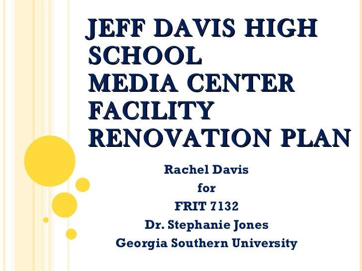 JEFF DAVIS HIGH SCHOOL MEDIA CENTER FACILITY RENOVATION PLAN Rachel Davis for FRIT 7132 Dr. Stephanie Jones Georgia Southe...