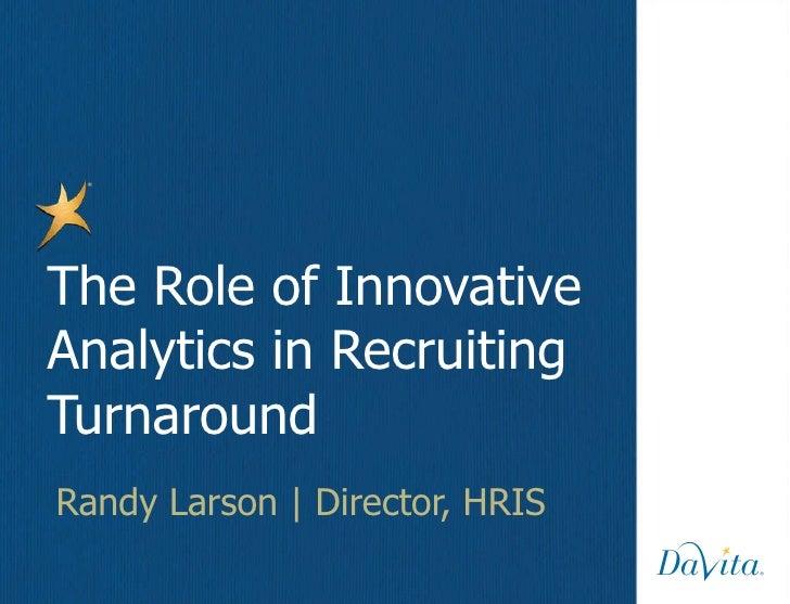 Randy Larson   Director, HRIS The Role of Innovative Analytics in Recruiting Turnaround