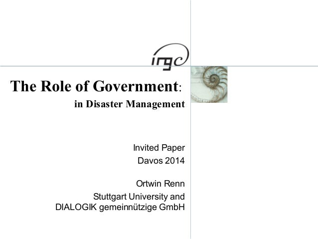The Role of Government:  in Disaster Management  Invited Paper  Davos 2014  Ortwin Renn  Stuttgart University and  DIALOGI...
