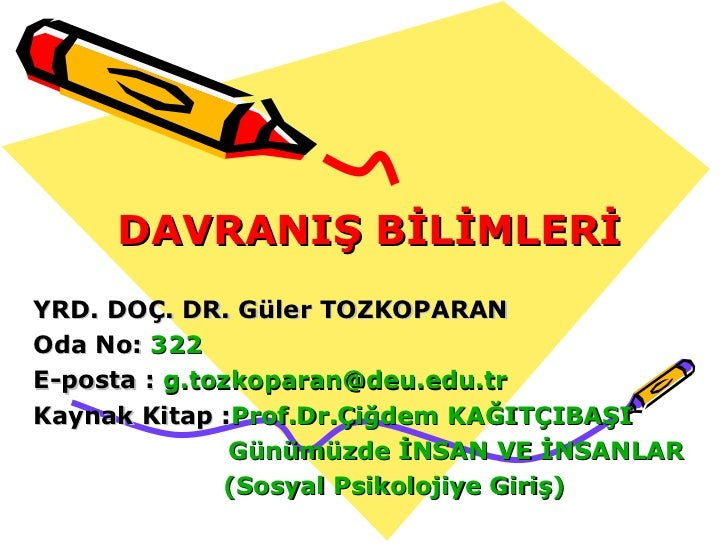 DAVRANIŞ BİLİMLERİ YRD. DOÇ. DR. Güler TOZKOPARAN Oda No:  322 E-posta :  [email_address] Kaynak Kitap : Prof.Dr.Çiğdem KA...