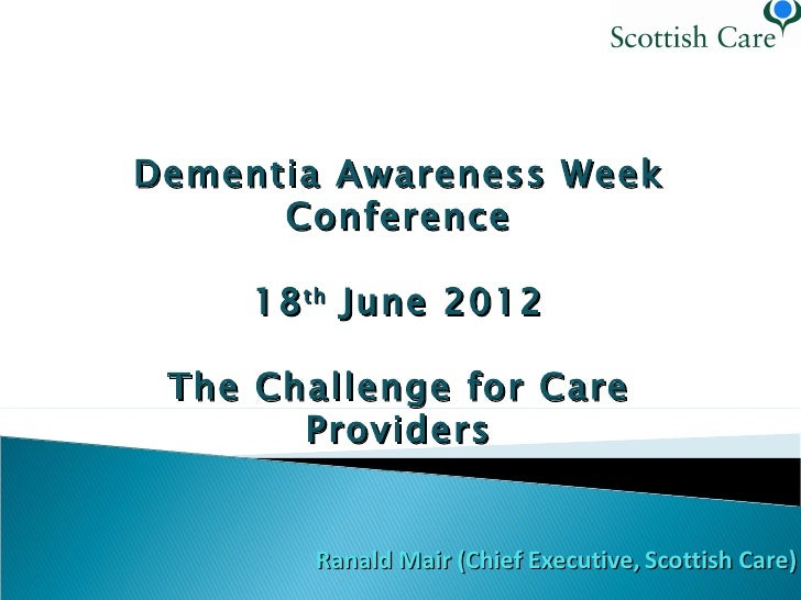 Dementia Awareness Week      Conference     18 th June 2012 The Challenge for Care       Providers        Ranald Mair (Chi...