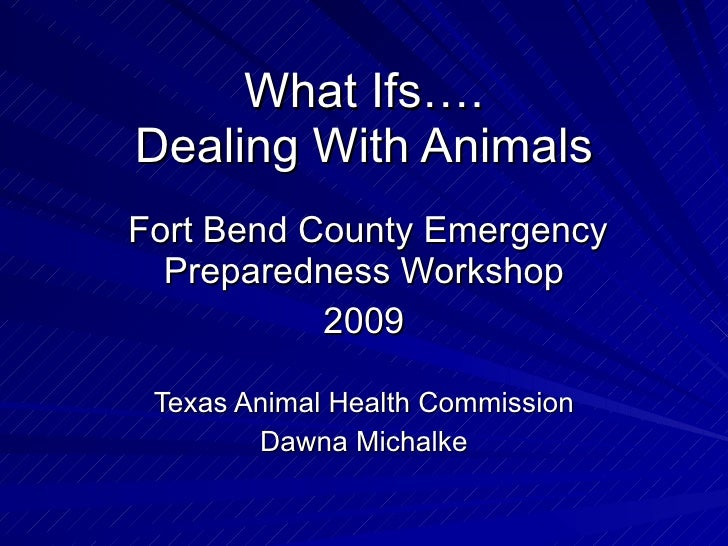What Ifs…. Dealing With Animals Fort Bend County Emergency Preparedness Workshop 2009 Texas Animal Health Commission Dawna...