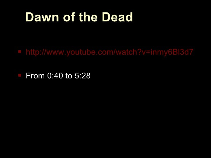 Dawn of the Dead <ul><li>http://www.youtube.com/watch?v=inmy6Bl3d70 </li></ul><ul><li>From 0:40 to 5:28 </li></ul>