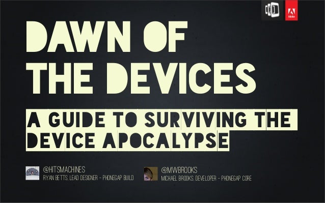 Dawn ofthe devicesa guide to surviving thedevice apocalypse@hitsmachinesRyan Betts, Lead Designer - Phonegap Build@mwbrook...