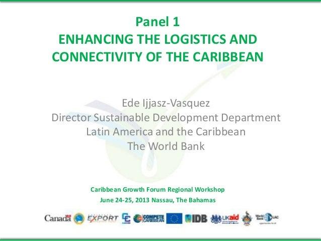 Panel 1 ENHANCING THE LOGISTICS AND CONNECTIVITY OF THE CARIBBEAN Ede Ijjasz-Vasquez Director Sustainable Development Depa...