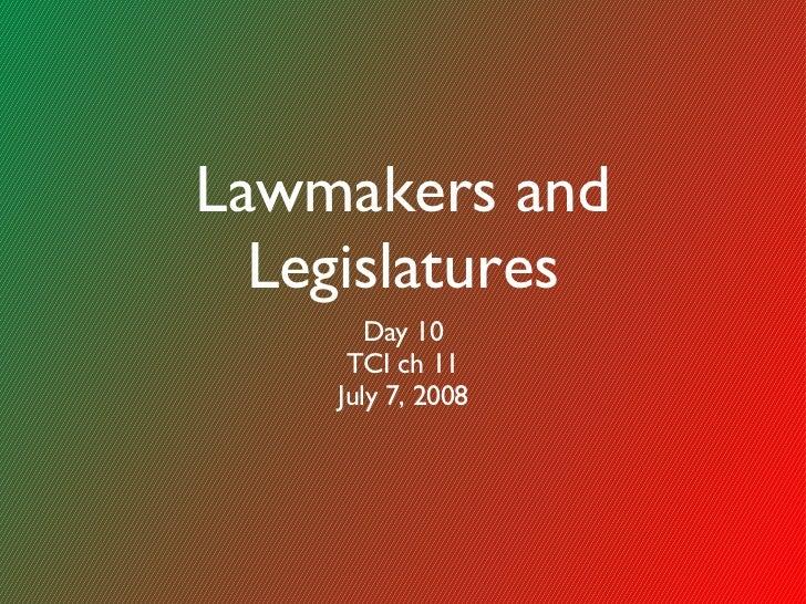 Lawmakers and Legislatures <ul><li>Day 10 </li></ul><ul><li>TCI ch 11 </li></ul><ul><li>July 7, 2008 </li></ul>