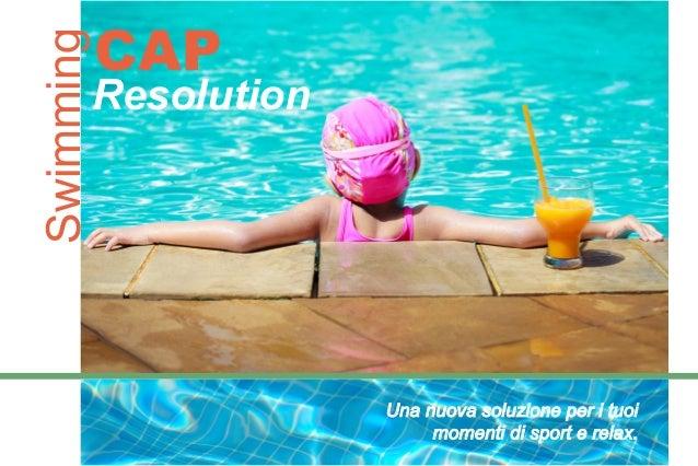 SwimmingCAP Resolution Una nuova soluzione per i tuoi momenti di sport e relax.