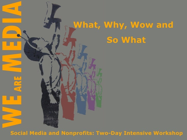 What, Why, Wow and  So What Social Media and Nonprofits: Two-Day Intensive Workshop
