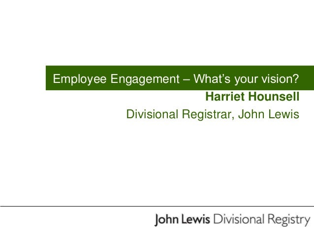 Employee Engagement – What's your vision? Harriet Hounsell Divisional Registrar, John Lewis