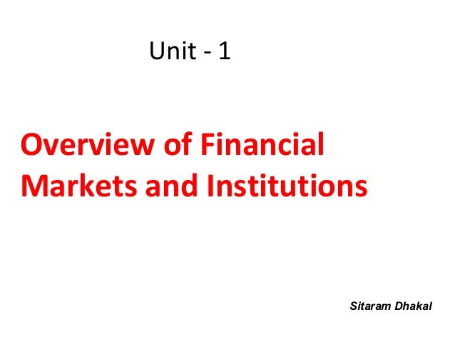 Unit - 1Overview of FinancialMarkets and Institutions                      Sitaram Dhakal