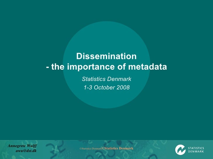 Dissemination - the importance of metadata Statistics Denmark 1-3 October 2008 Annegrete Wulff [email_address]