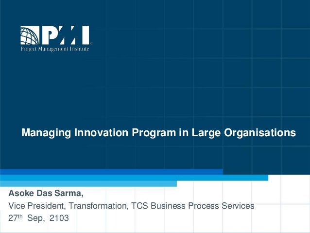 1 Managing Innovation Program in Large Organisations Asoke Das Sarma, Vice President, Transformation, TCS Business Process...