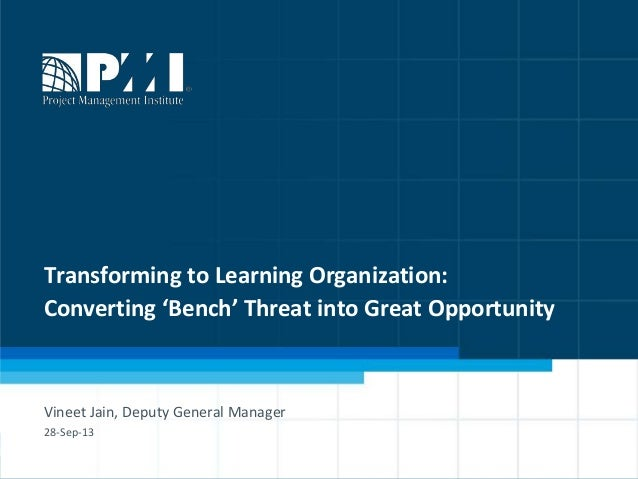 1 Transforming to Learning Organization: Converting 'Bench' Threat into Great Opportunity Vineet Jain, Deputy General Mana...
