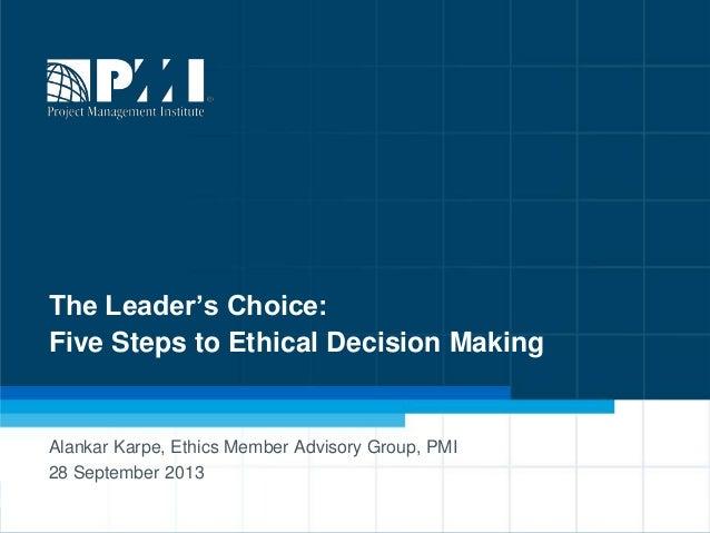 1 The Leader's Choice: Five Steps to Ethical Decision Making Alankar Karpe, Ethics Member Advisory Group, PMI 28 September...