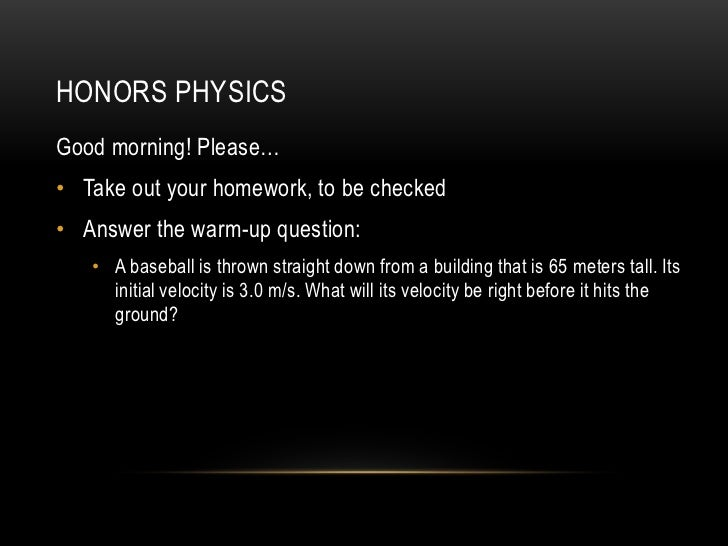 HONORS PHYSICSGood morning! Please…• Take out your homework, to be checked• Answer the warm-up question:   • A baseball is...