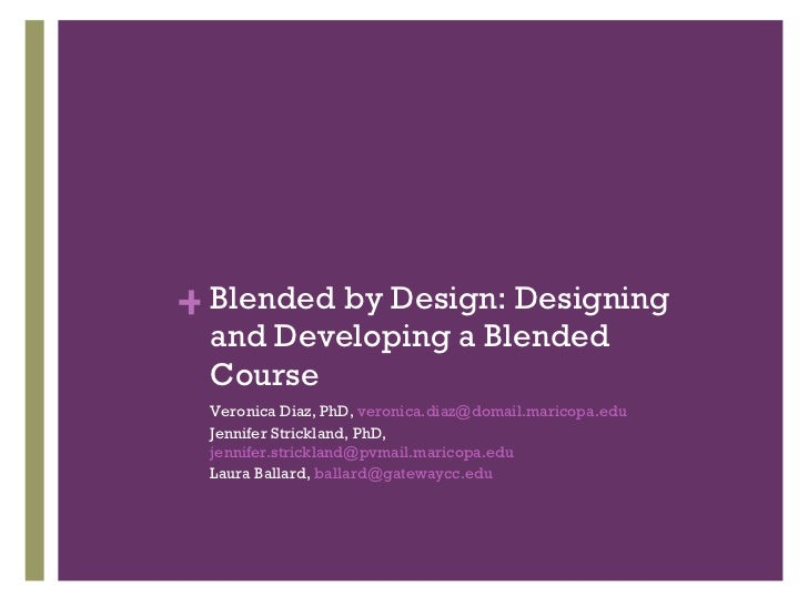 Blended by Design: Designing and Developing a Blended Course <ul><li>Veronica Diaz, PhD,  [email_address]   </li></ul><ul>...