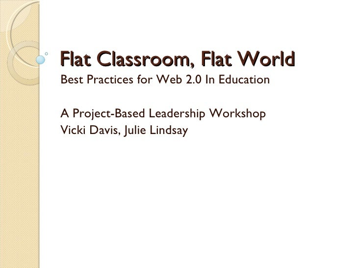 Flat Classroom, Flat World Best Practices for Web 2.0 In Education A Project-Based Leadership Workshop Vicki Davis, Julie ...